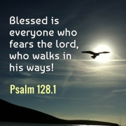 Blessed is everyone who fears the Lord, who walks in his ways!